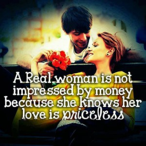 A Real Woman is Not Impressed By money because …