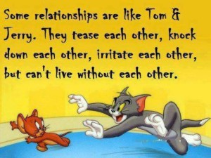 Some Relationships Are Like Tom And Jerry