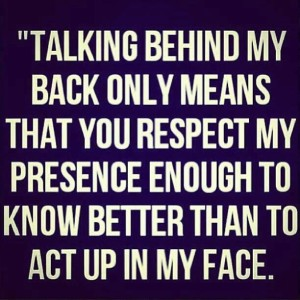 Talking Behind My back Only Means …