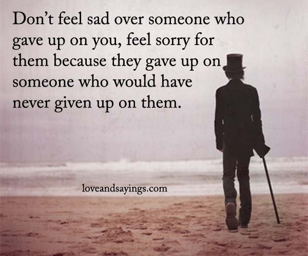 Quotes For Someone Who Is Sad: Don't Feel Sad Over Someone Who Gave Up On You