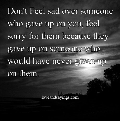 Quotes For Someone Who Is Sad: Don't Feel Sad Over Someone Who Gave Up On