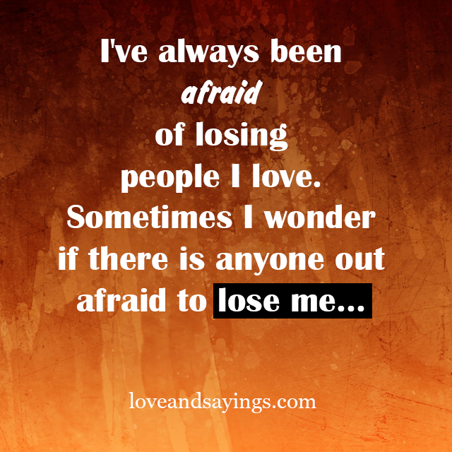 Afraid Of Love Quotes: Afraid Of Losing People I Love
