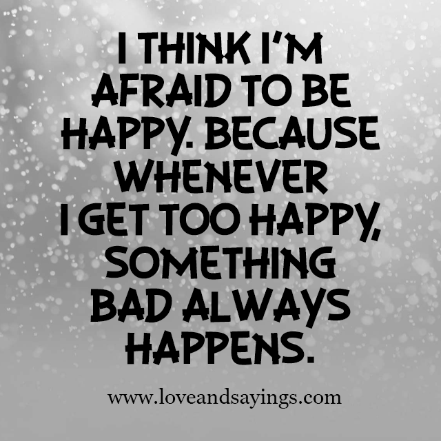 think im Afraid To be Happy Love and Sayings