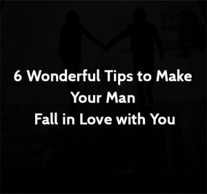 6 Wonderful Tips to Make Your Man Fall in Love with You