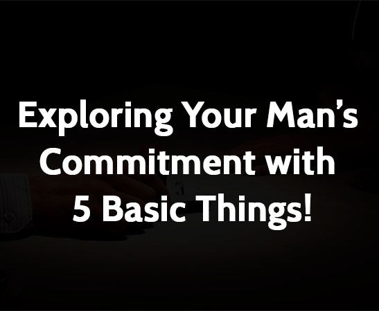 Exploring Your Man's Commitment with 5 Basic Things!