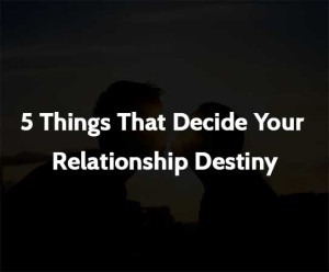 5 Things That Decide Your Relationship Destiny
