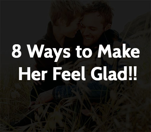 8 Ways to Make Her Feel Glad!!