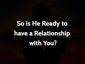 So is He Ready to have a Relationship with You?