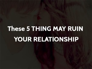 These 5 Things may Ruin your Relationship