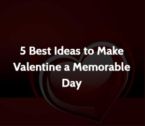 5 Best Ideas to Make Valentine a Memorable Day