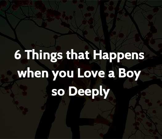 6 Things that Happens when you Love a Boy so Deeply
