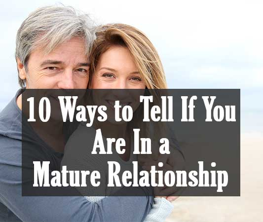 10 Ways to Tell If You Are In a Mature Relationship