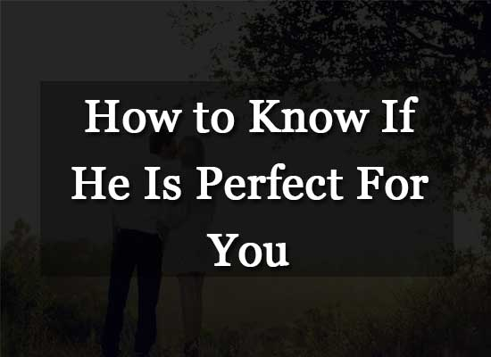 How to Know If He Is Perfect For You