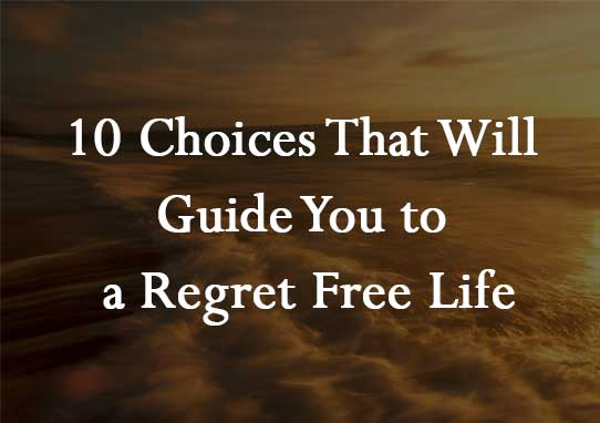 10 Choices That Will Guide You to a Regret Free Life
