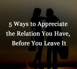 5 Ways to Appreciate the Relation You Have, Before You Leave It