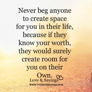 Never beg anyone to create space