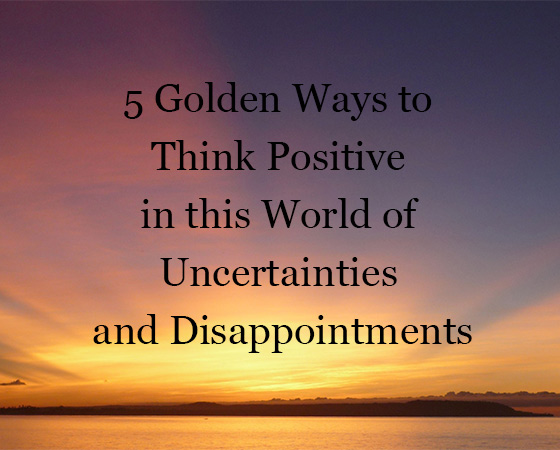 5 Golden Ways to Think Positive in this World of Uncertainties and Disappointments