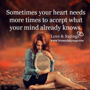 Sometimes your heart needs more times to accept