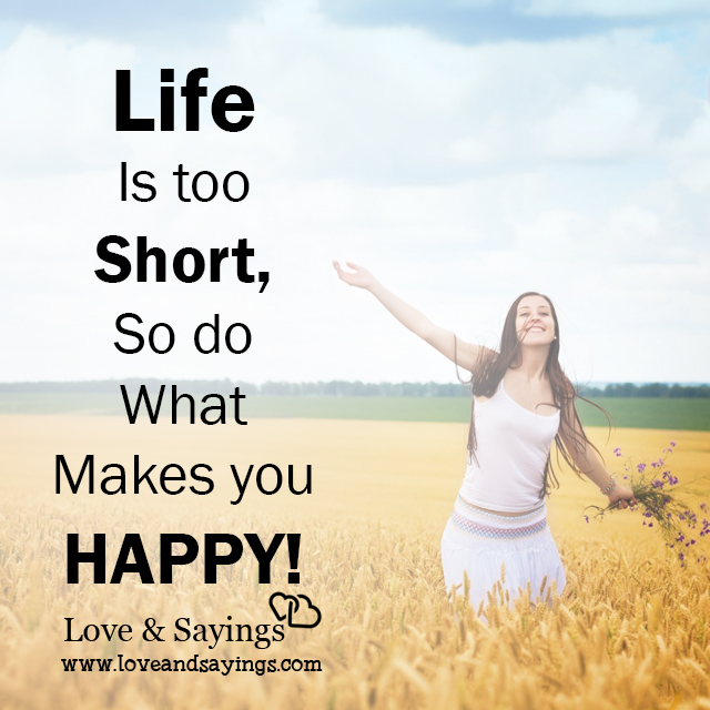 Life Is Too Short Quotes And Sayings: Life Is Too Short, So Do What Makes You Happy