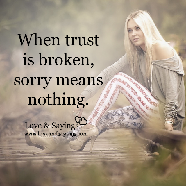 When Trust Is Broken Sorry Means Nothing Quotes: When Trust Is Broken
