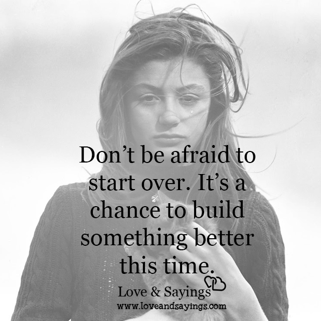 Dont be afraid to start over love and sayings - The house in which life starts over ...