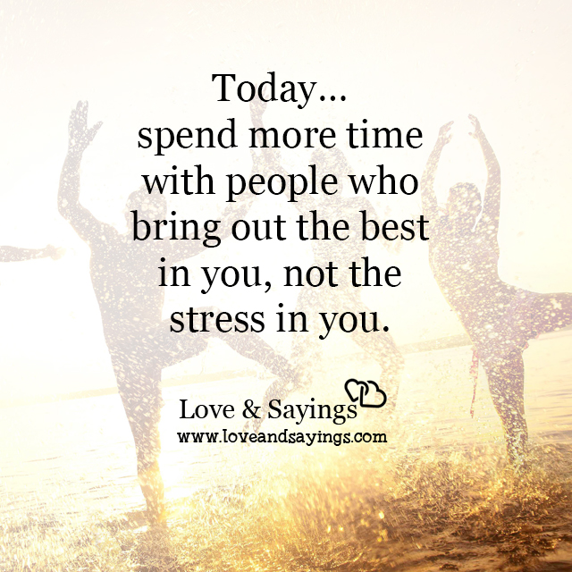 More time with people who bring out the best in you