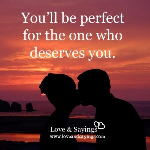 You'll be perfect for the one who deserves you