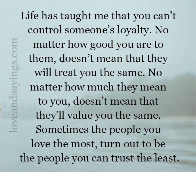 Life has taught me that you can't control someone's loyalty